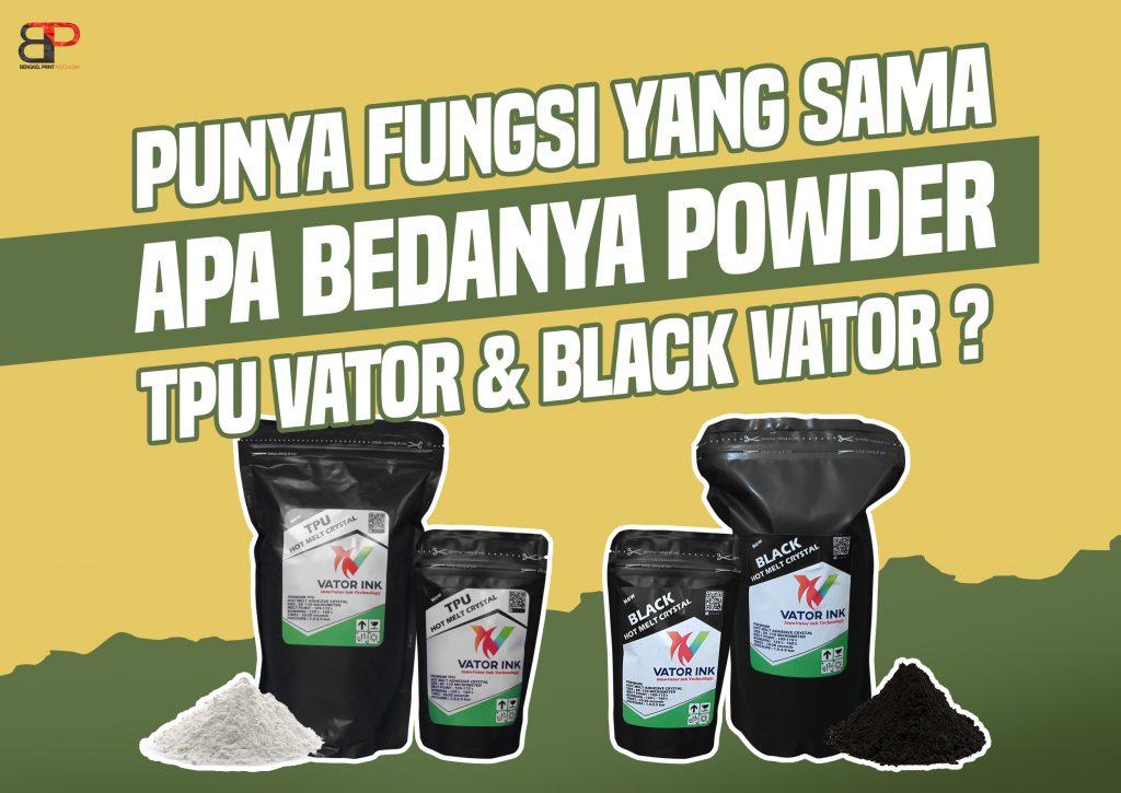 Mengenal perbedaan powder TPU vator dan Black vator